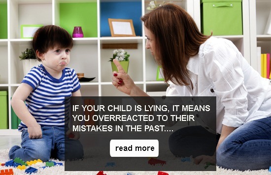 IF YOUR CHILD IS LYING, IT MEANS YOU OVERREACTED TO THE MISTAKES IN THE PAST....